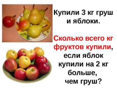 Купили 3 кг груш и яблоки. Сколько всего кг фруктов купили, если яблок купили...