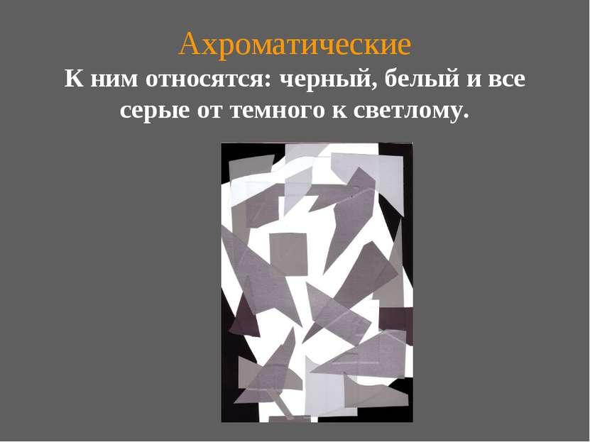 Ахроматические К ним относятся: черный, белый и все серые от темного к светлому.