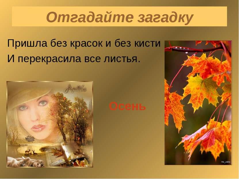 Отгадайте загадку Пришла без красок и без кисти И перекрасила все листья. Осень