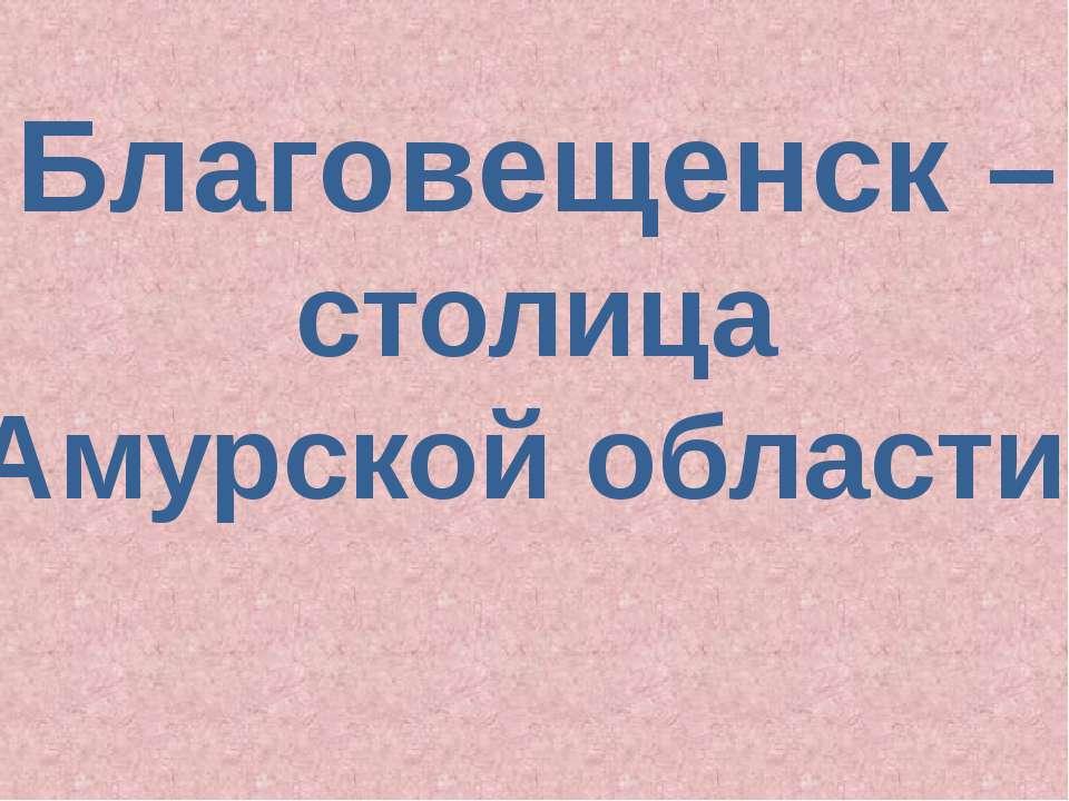Благовещенск – столица Амурской области