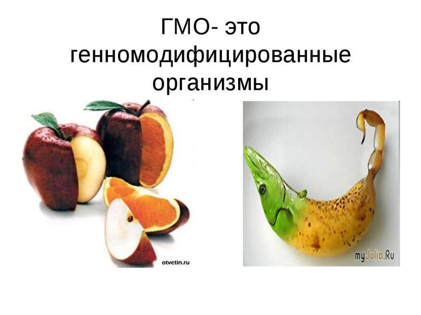 ГМО- это генномодифицированные организмы