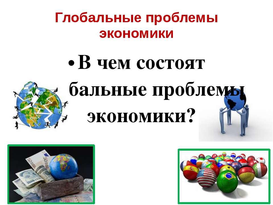 Глобальные проблемы экономики В чем состоят глобальные проблемы экономики?