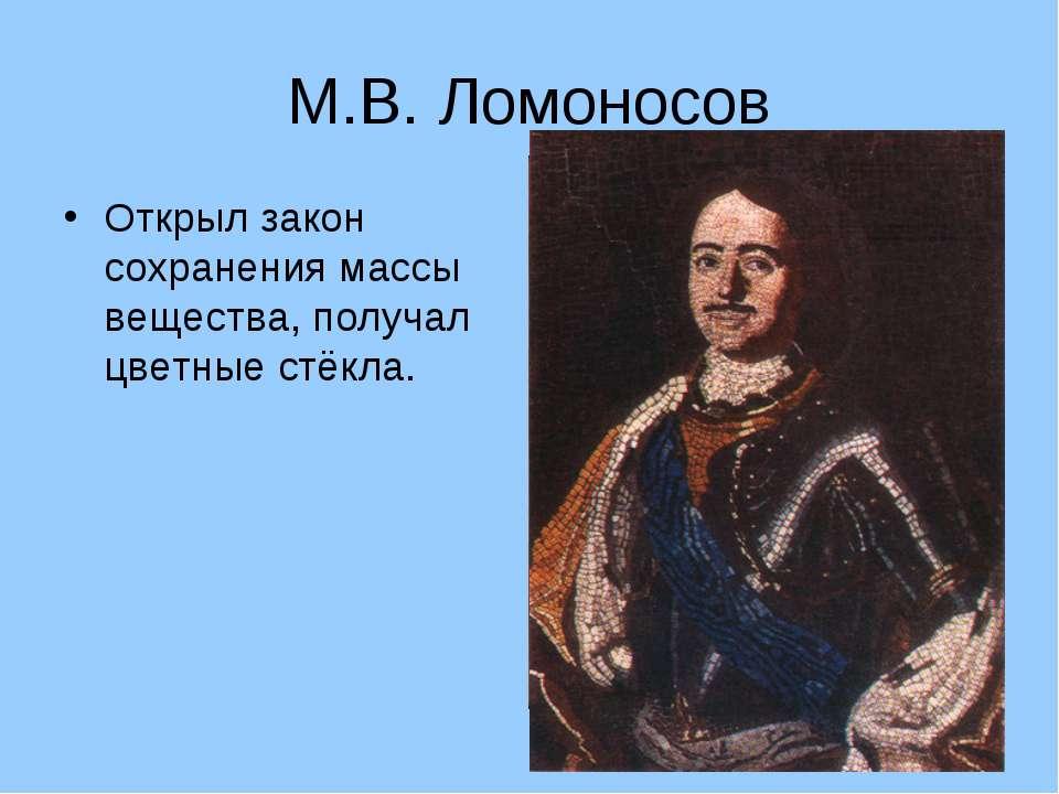 М.В. Ломоносов Открыл закон сохранения массы вещества, получал цветные стёкла.
