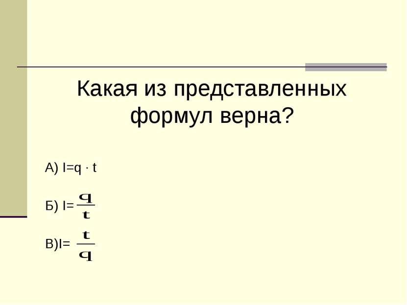 Какая из представленных формул верна? А) I=q · t Б) I= В)I=