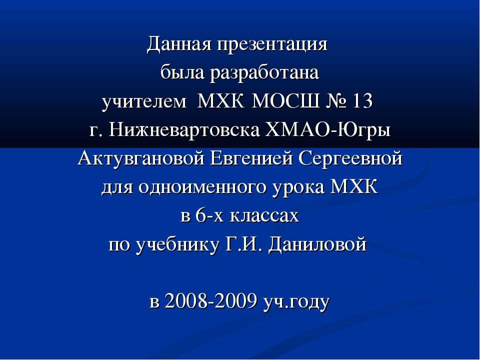 Данная презентация была разработана учителем МХК МОСШ № 13 г. Нижневартовска ...
