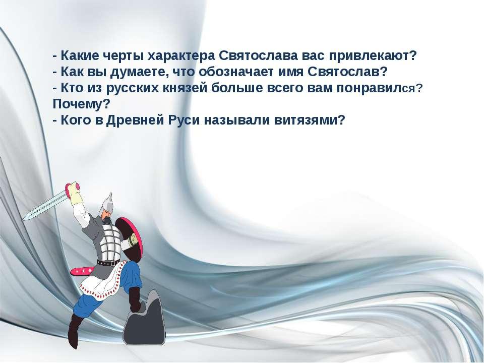 - Какие черты характера Святослава вас привлекают? - Как вы думаете, что обоз...
