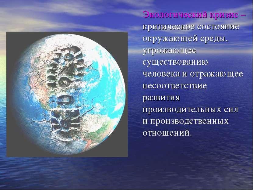 Экологический кризис – критическое состояние окружающей среды, угрожающее сущ...