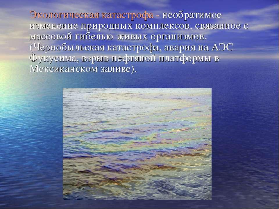 Экологическая катастрофа - необратимое изменение природных комплексов, связан...