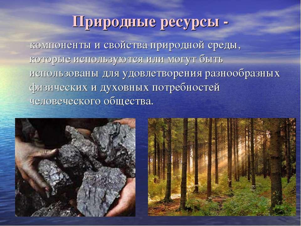 Природные ресурсы - компоненты и свойства природной среды, которые используют...