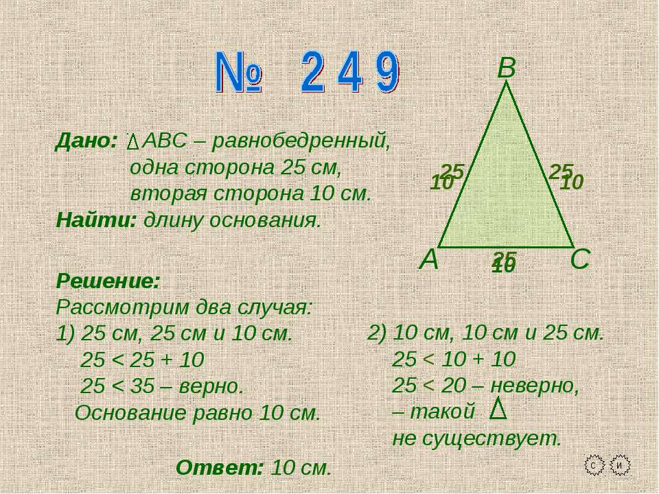 А В С Дано: АВС – равнобедренный, одна сторона 25 см, вторая сторона 10 см. Н...