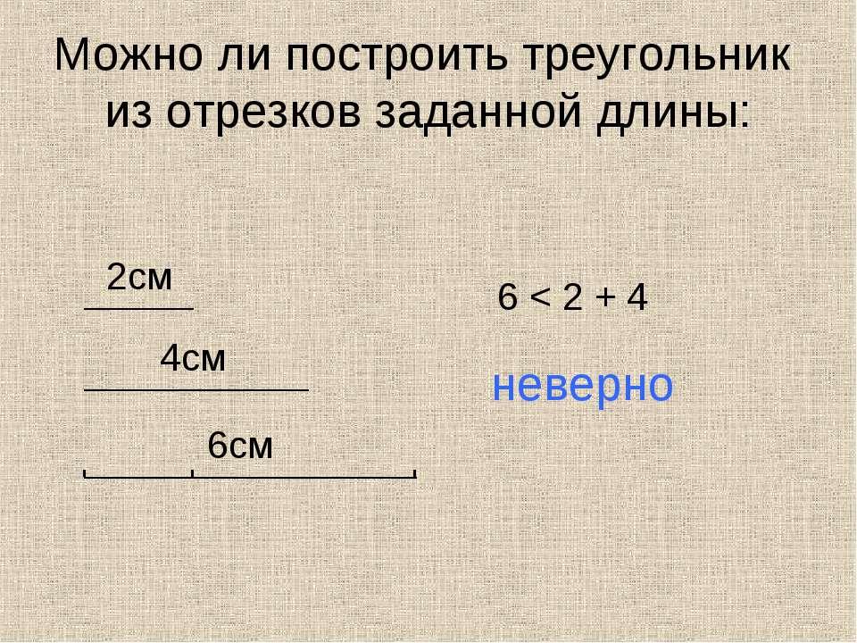 Можно ли построить треугольник из отрезков заданной длины: 2см 4см 6см 6 < 2 ...