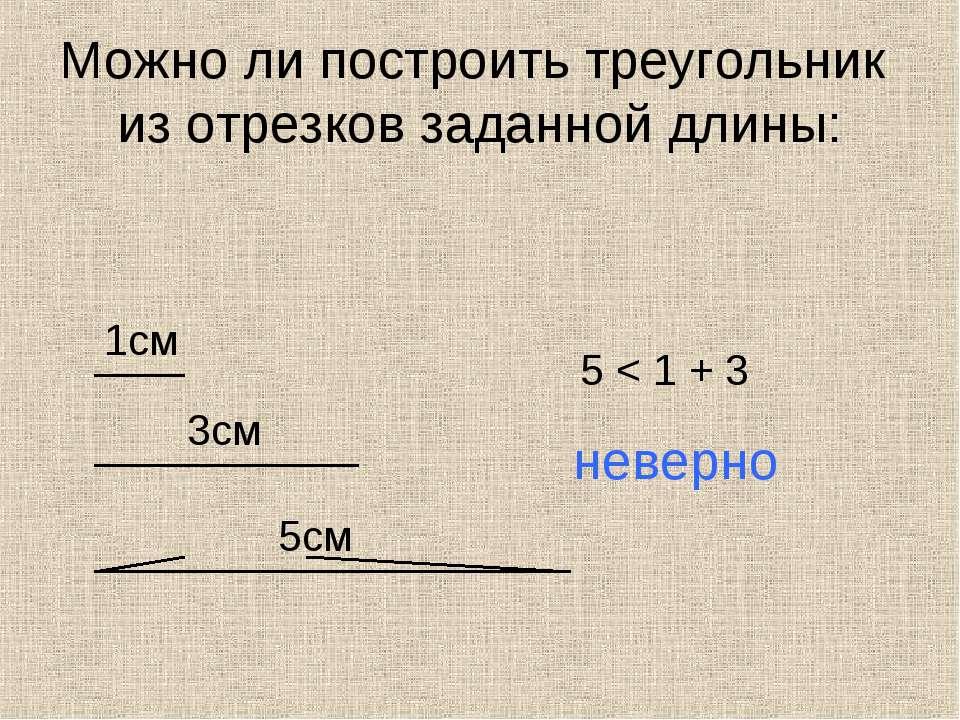 Можно ли построить треугольник из отрезков заданной длины: 1см 3см 5см 5 < 1 ...