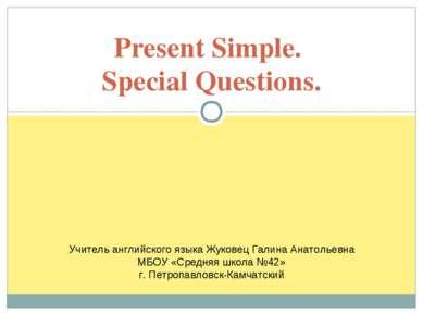 Present Simple. Special Questions. Учитель английского языка Жуковец Галина А...