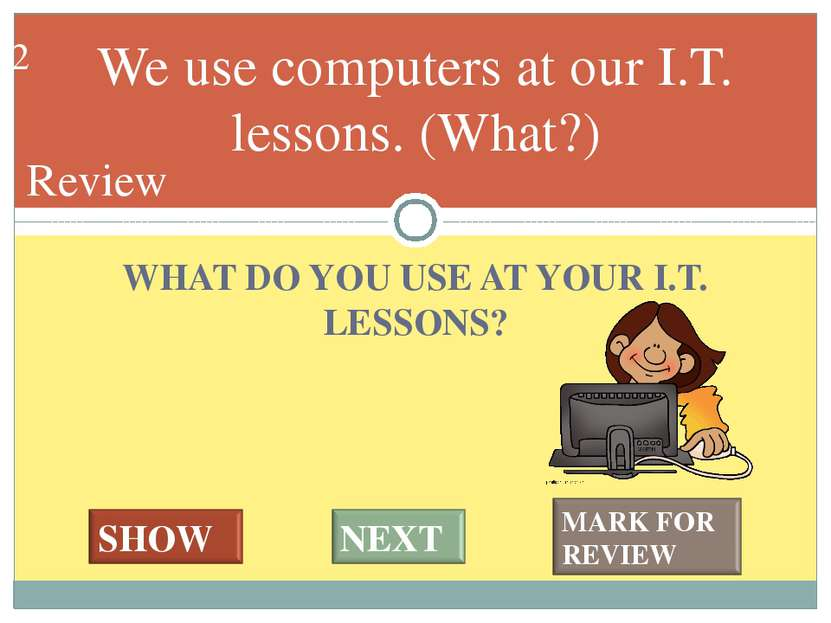 WHAT DO YOU USE AT YOUR I.T. LESSONS? We use computers at our I.T. lessons. (...