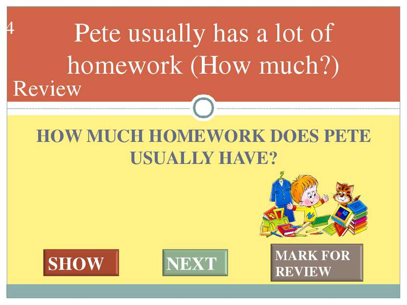 HOW MUCH HOMEWORK DOES PETE USUALLY HAVE? Pete usually has a lot of homework ...