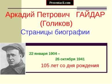 Аркадий Петрович ГАЙДАР (Голиков) Страницы биографии 22 января 1904 – 26 октя...