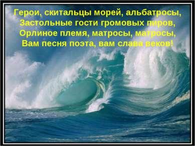 * Герои, скитальцы морей, альбатросы, Застольные гости громовых пиров, Орлино...