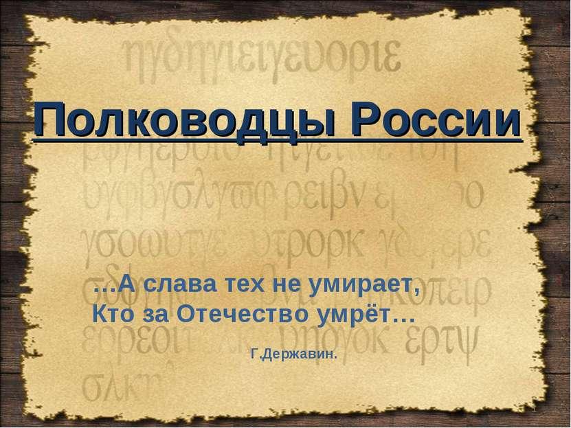 Полководцы России * …А слава тех не умирает, Кто за Отечество умрёт… Г.Державин.