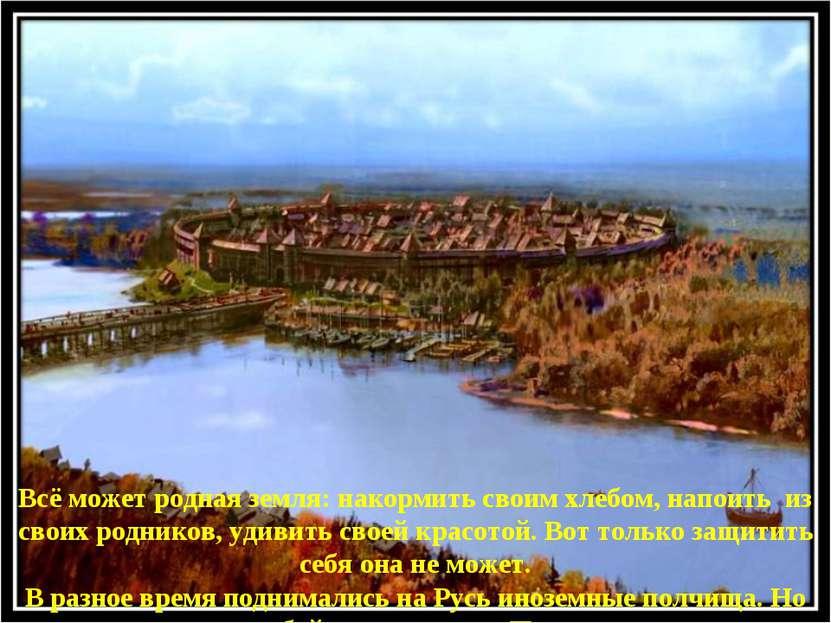 * Всё может родная земля: накормить своим хлебом, напоить из своих родников, ...