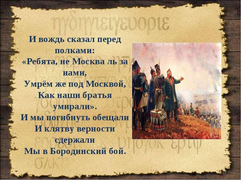 * И вождь сказал перед полками: «Ребята, не Москва ль за нами, Умрём же под М...