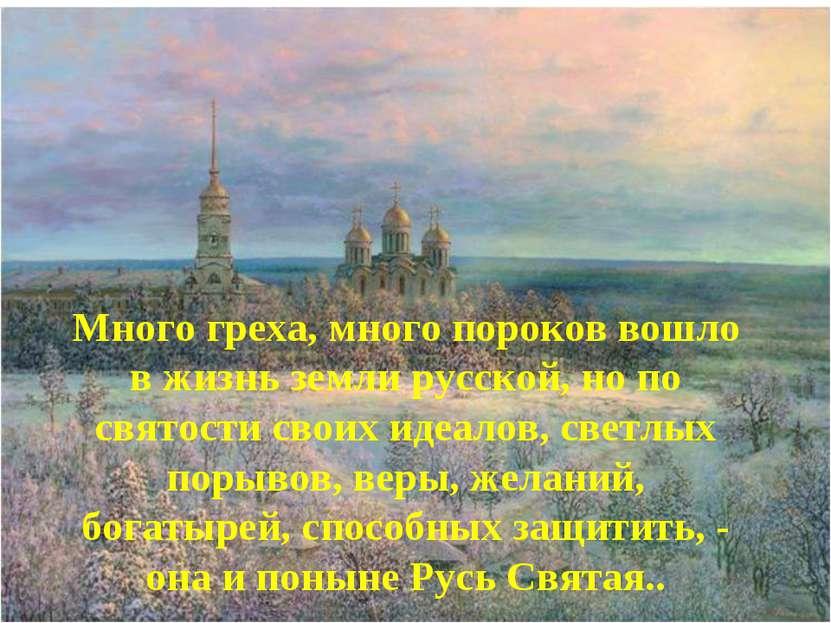 * Много греха, много пороков вошло в жизнь земли русской, но по святости свои...