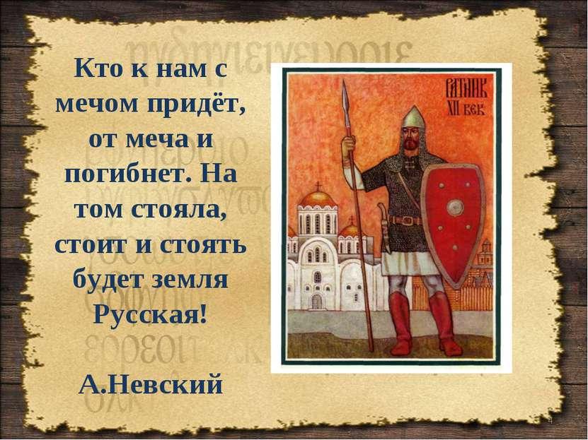 * Кто к нам с мечом придёт, от меча и погибнет. На том стояла, стоит и стоять...