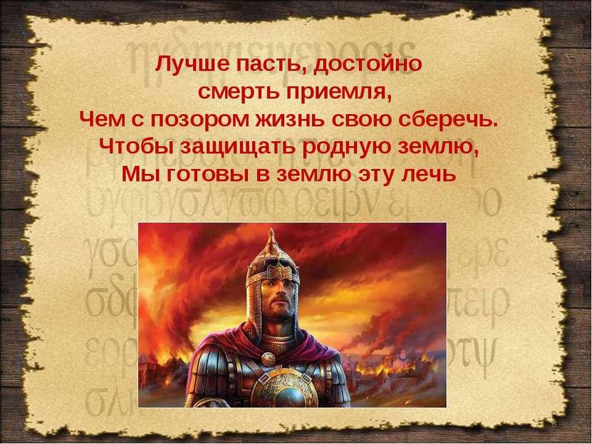 * Лучше пасть, достойно смерть приемля, Чем с позором жизнь свою сберечь. Что...