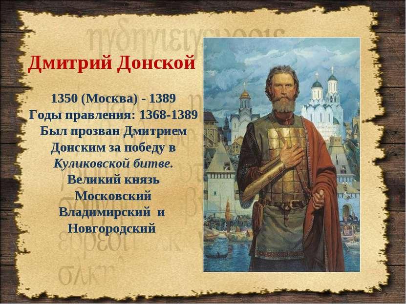 Дмитрий Донской 1350 (Москва) - 1389 Годы правления: 1368-1389 Был прозван Дм...