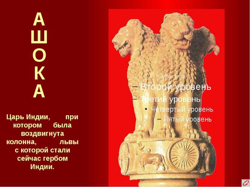 А Ш О К А Царь Индии, при котором была воздвигнута колонна, львы с которой ст...