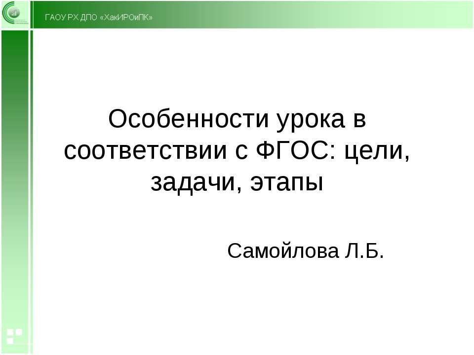 Особенности урока в соответствии с ФГОС: цели, задачи, этапы Самойлова Л.Б.