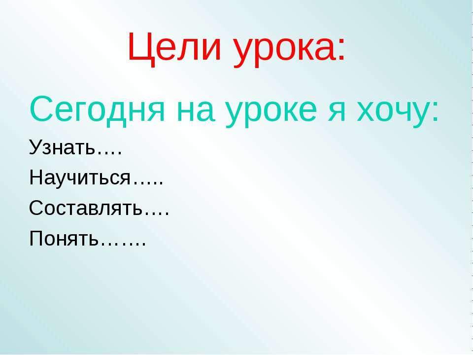 Цели урока: Сегодня на уроке я хочу: Узнать…. Научиться….. Составлять…. Понят...