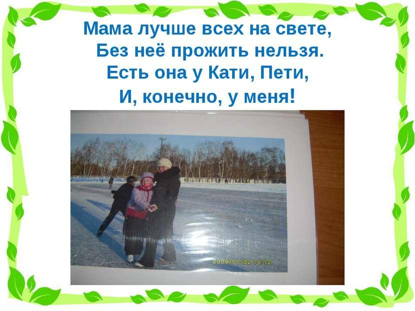 Мама лучше всех на свете, Без неё прожить нельзя. Есть она у Кати, Пети, И, к...