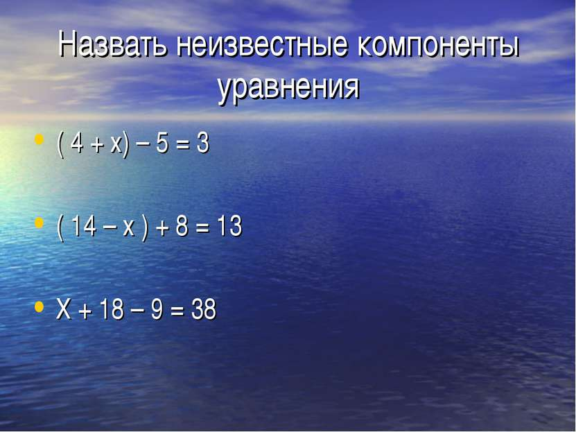Назвать неизвестные компоненты уравнения ( 4 + х) – 5 = 3 ( 14 – х ) + 8 = 13...
