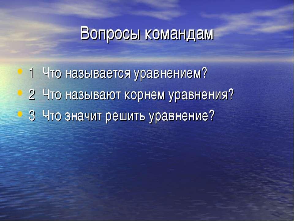 Вопросы командам 1 Что называется уравнением? 2 Что называют корнем уравнения...