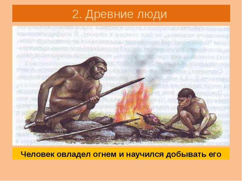 2. Древние люди Человек овладел огнем и научился добывать его