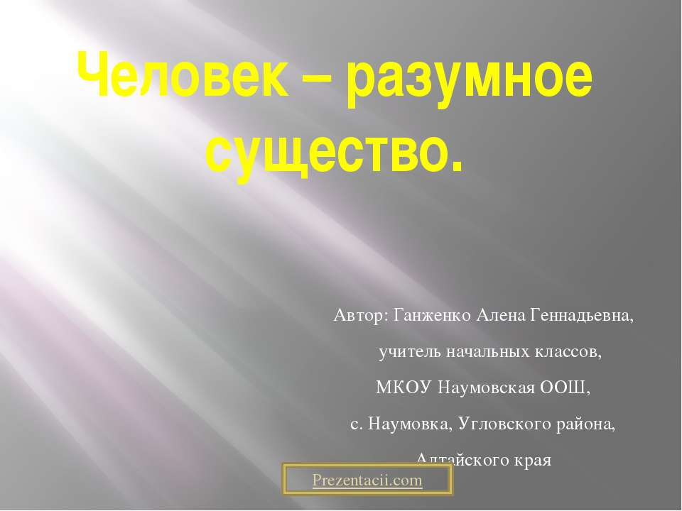 Человек – разумное существо. Автор: Ганженко Алена Геннадьевна, учитель начал...