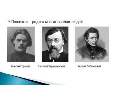 Поволжье – родина многих великих людей. Максим Горький Николай Чернышевский Н...