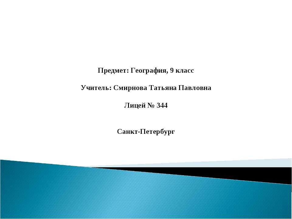 Предмет: География, 9 класс Учитель: Смирнова Татьяна Павловна Лицей № 344 Са...