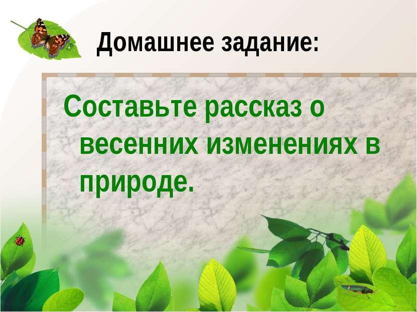 Домашнее задание: Составьте рассказ о весенних изменениях в природе.