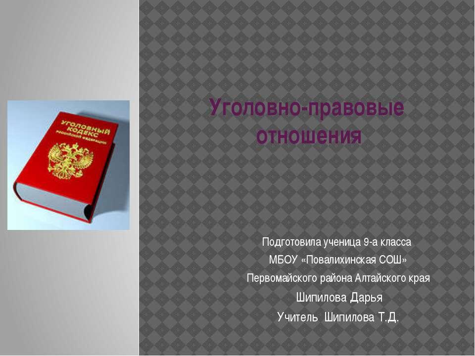 Уголовно-правовые отношения Подготовила ученица 9-а класса МБОУ «Повалихинска...