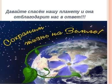 Давайте спасём нашу планету и она отблагодарит нас в ответ!!!