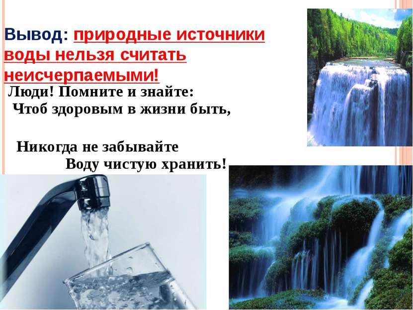 Вывод: природные источники воды нельзя считать неисчерпаемыми! Люди! Помните ...