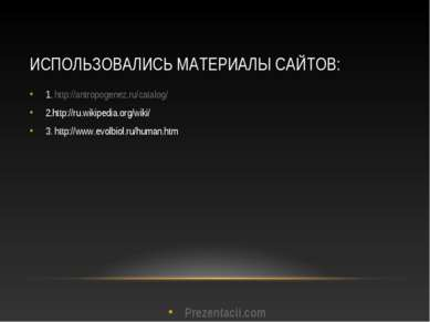 ИСПОЛЬЗОВАЛИСЬ МАТЕРИАЛЫ САЙТОВ: 1. http://antropogenez.ru/catalog/ 2.http://...