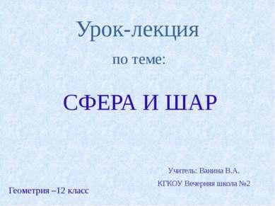 Урок-лекция по теме: СФЕРА И ШАР Геометрия –12 класс Учитель: Ванина В.А. КГК...