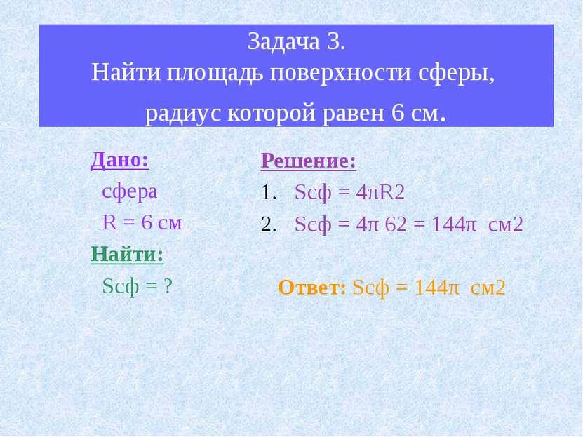 Задача 3. Найти площадь поверхности сферы, радиус которой равен 6 см. Дано: с...