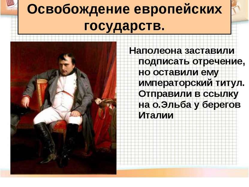 Наполеона заставили подписать отречение, но оставили ему императорский титул....
