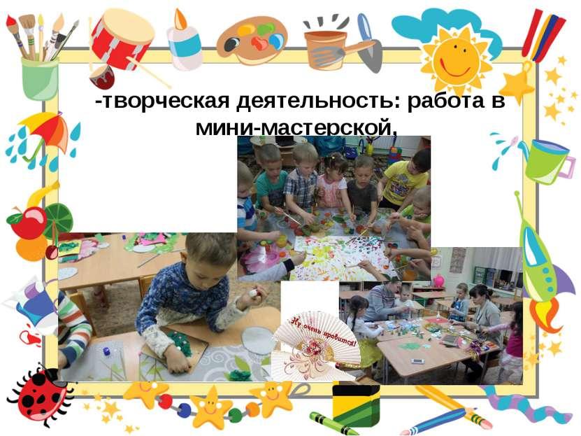-творческая деятельность: работа в мини-мастерской,