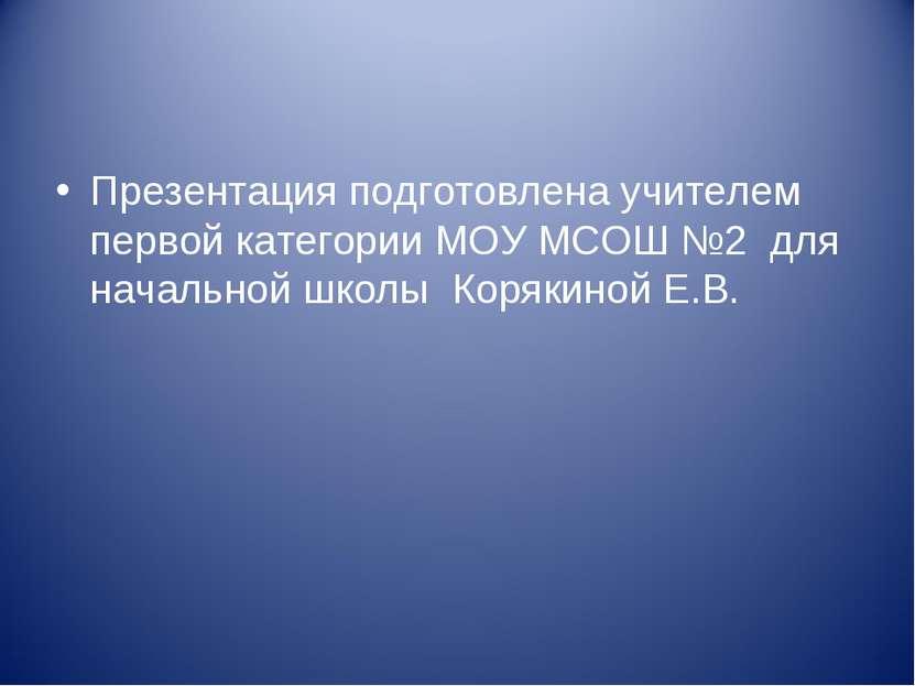 Презентация подготовлена учителем первой категории МОУ МСОШ №2 для начальной ...