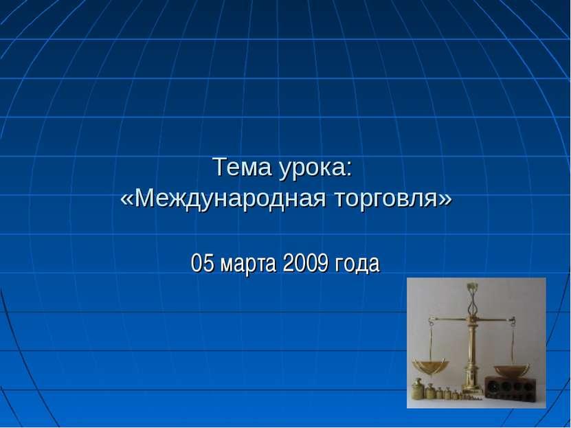 Тема урока: «Международная торговля» 05 марта 2009 года