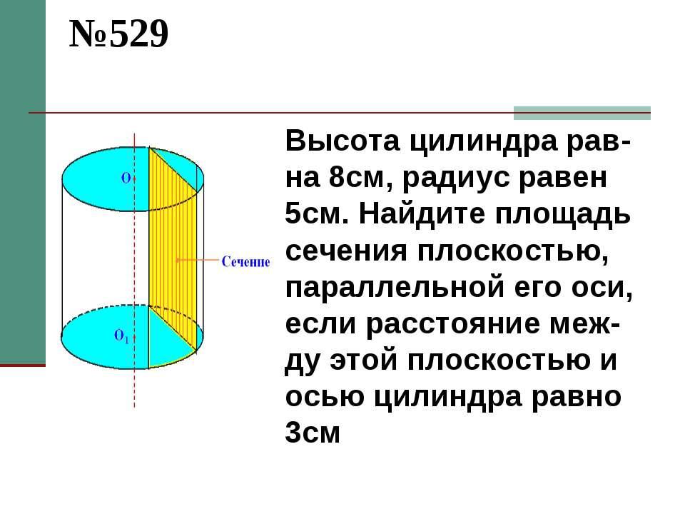 №529 Высота цилиндра рав-на 8см, радиус равен 5см. Найдите площадь сечения пл...